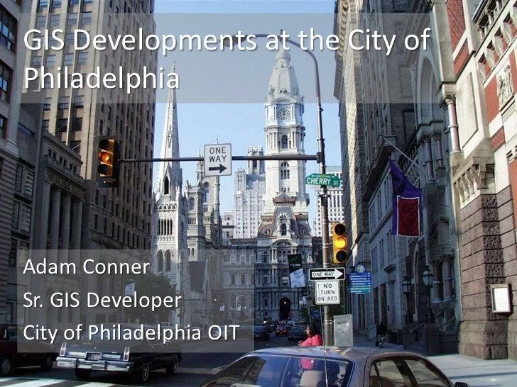 GIS Developments at the City ofPhiladelphiaAdam ConnerSr. GIS DeveloperCity of Philadelphia OIT