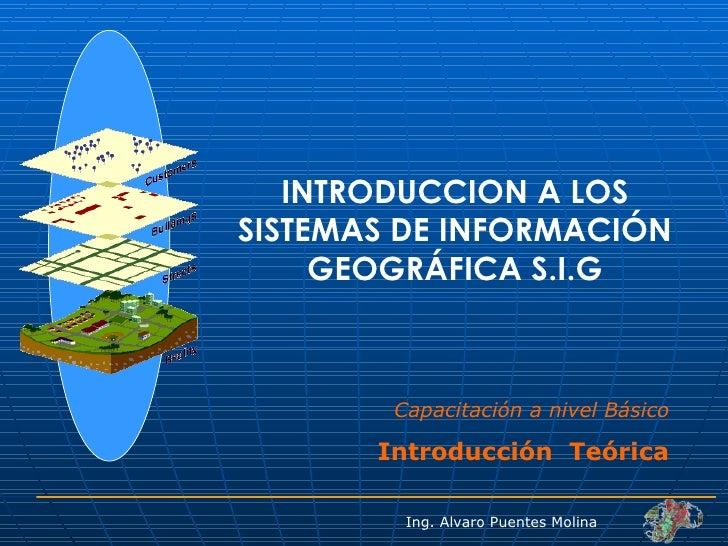 INTRODUCCION A LOS SISTEMAS DE INFORMACIÓN GEOGRÁFICA S.I.G Capacitación a nivel Básico Introducción  Teórica Ing. Alvaro ...