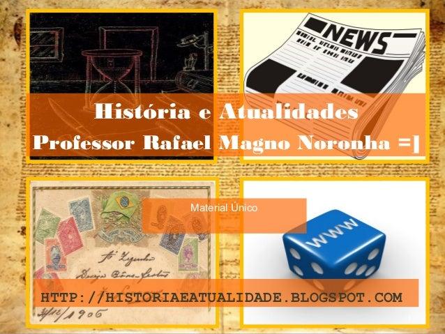 1 Material Único HTTP://HISTORIAEATUALIDADE.BLOGSPOT.COM História e Atualidades Professor Rafael Magno Noronha =]