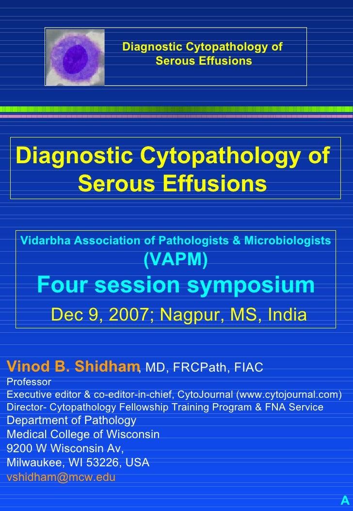 Diagnostic Cytopathology of  Serous Effusions   Vinod B. Shidham , MD, FRCPath, FIAC  Professor Executive editor & co-edit...