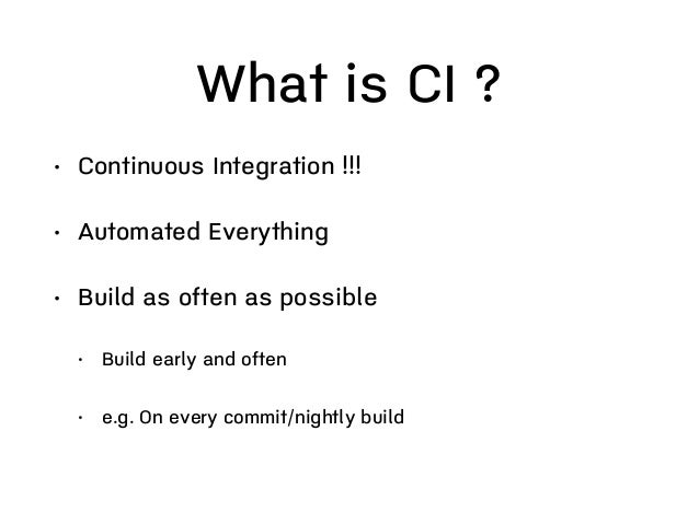 What is CI ? • Software development practice • What people do, not about what tools • Integrate frequently • Fast feedback