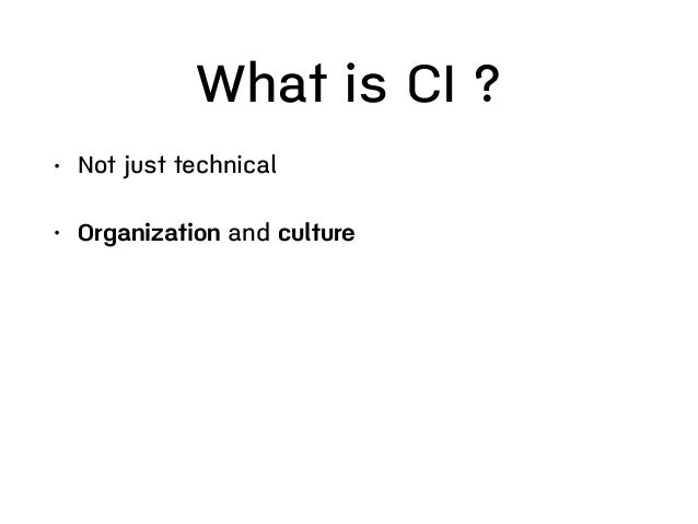 Benefit of CI • Fewer error/Reduce risks • Fast feedback • Much less manual testing • Regression test without additional e...
