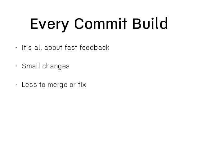 Keep Build Fast • It's all about feedback • If thing break you find out about it, fresh in your mind • Keep up with freque...