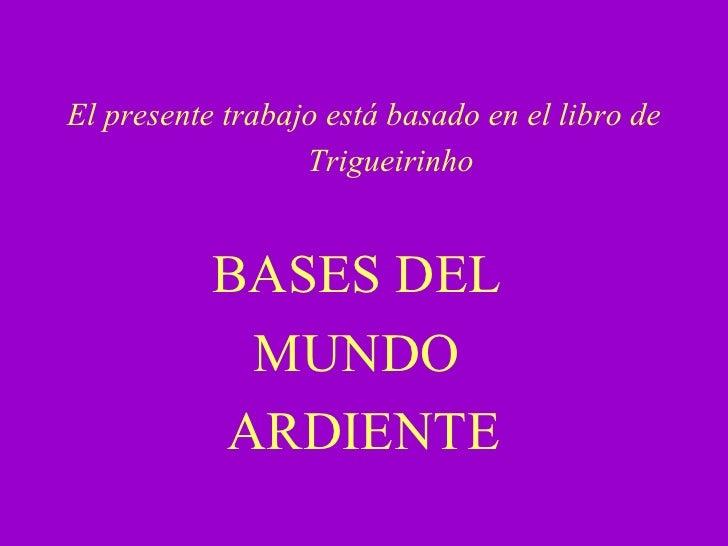 El presente trabajo está basado en el libro de Trigueirinho BASES DEL  MUNDO  ARDIENTE