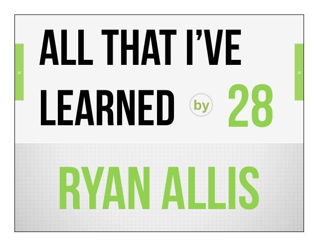 =    ALL THAT I've   =    LEARNED 28            by    RYAN ALLIS