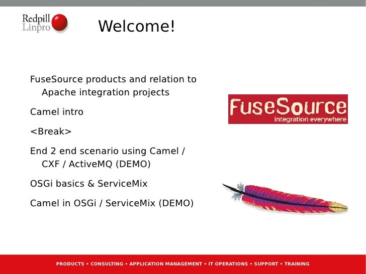 Welcome!FuseSource products and relation to  Apache integration projectsCamel intro<Break>End 2 end scenario using Camel /...