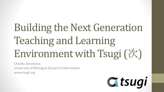 Building the Next Generation Teaching and Learning Environment with Tsugi (次) Charles Severance University of Michigan Sch...