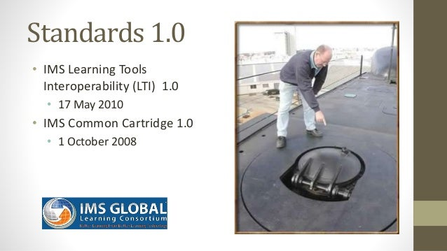 Standards Next Gen • IMS Common Cartridge – 1.0, 1.1, 1.2, 1.3, 2.0 • IMS Learning Tools Interoperability 1.0, 1.1, 2.0, 2...