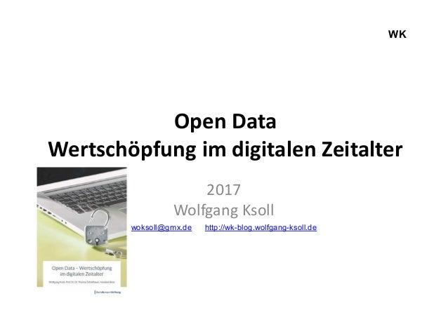Open Data Wertschöpfung im digitalen Zeitalter 2017 Wolfgang Ksoll woksoll@gmx.de http://wk-blog.wolfgang-ksoll.de WK