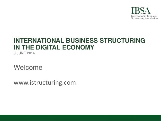 INTERNATIONAL BUSINESS STRUCTURING IN THE DIGITAL ECONOMY 3 JUNE 2014 Welcome www.istructuring.com