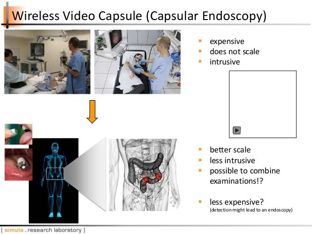 Wireless Video Capsule (Capsular Endoscopy)  better scale  less intrusive  possible to combine examinations!?  less ex...