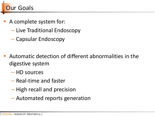 Our Goals  A complete system for: – Live Traditional Endoscopy – Capsular Endoscopy  Automatic detection of different ab...