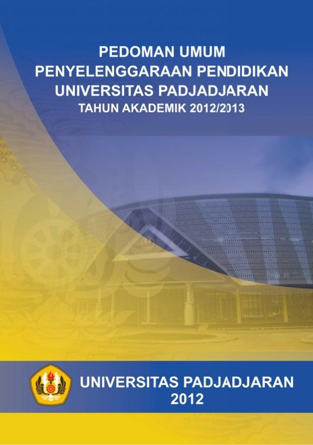 PEDOMAN UMUM PENYELENGGARAAN PENDIDIKAN UNIVERSITAS PADJADJARAN TAHUN AKADEMIK 2012/2013  UNIVERSITAS PADJADJARAN TAHUN 20...