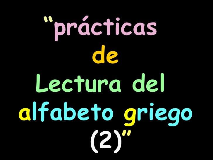""""""" prácticas  de   Lectura del  a lfabeto  g riego   (2) """""""