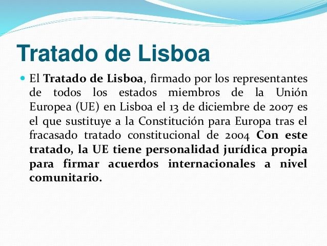 Tratado de Lisboa   El Tratado de Lisboa, firmado por los representantes  de todos los estados miembros de la Unión  Euro...