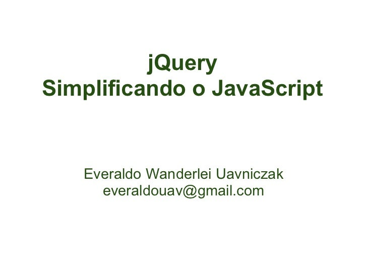 jQuerySimplificando o JavaScript   Everaldo Wanderlei Uavniczak     everaldouav@gmail.com