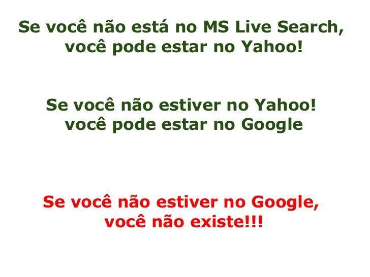 Se você não está no MS Live Search,     você pode estar no Yahoo!  Se você não estiver no Yahoo!    você pode estar no Goo...