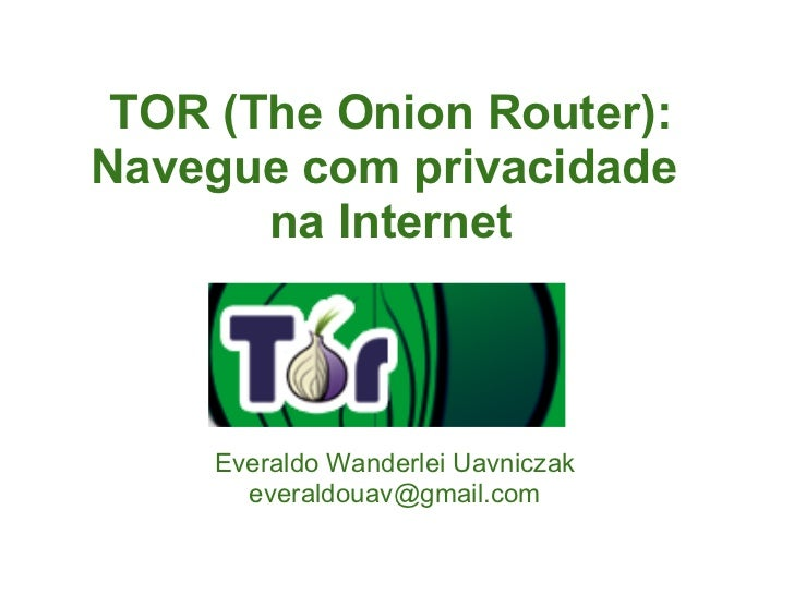 TOR (The Onion Router):Navegue com privacidade       na Internet     Everaldo Wanderlei Uavniczak       everaldouav@gmail....