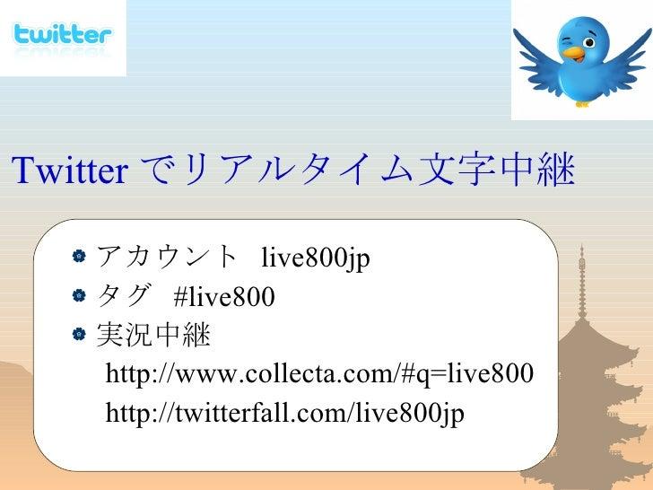 Twitter でリアルタイム文字中継 <ul><li>アカウント  live800jp </li></ul><ul><li>タグ  #live800 </li></ul><ul><li>実況中継 </li></ul><ul><li>  htt...
