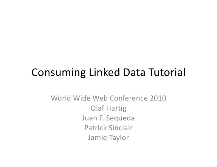 Consuming  Linked  Data  Tutorial         World  Wide  Web  Conference  2010                      Olaf ...