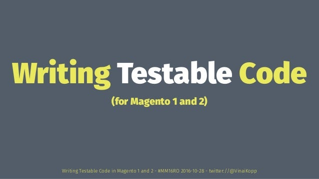 Writing Testable Code (for Magento 1 and 2) Writing Testable Code in Magento 1 and 2 - #MM16RO 2016-10-28 - twitter://@Vin...