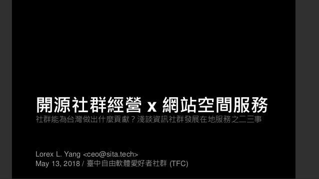 開源社群經營 x 網站空間服務 社群能為台灣做出什麼貢獻?淺談資訊社群發展在地服務之二三事 Lorex L. Yang <ceo@sita.tech> May 13, 2018 / 臺中自由軟體愛好者社群 (TFC)