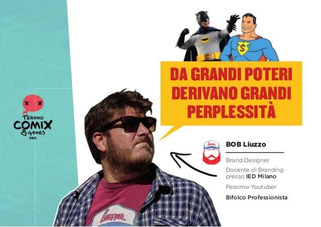 DA GRANDI POTERI DERIVANO GRANDI PERPLESSITÀ BOB Liuzzo Brand Designer Docente di Branding presso IED Milano Bifolco Profe...