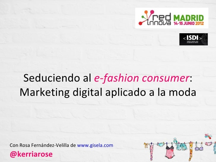 Seduciendo al e-fashion consumer:    Marketing digital aplicado a la modaCon Rosa Fernández-Velilla de www.gisela.com@kerr...