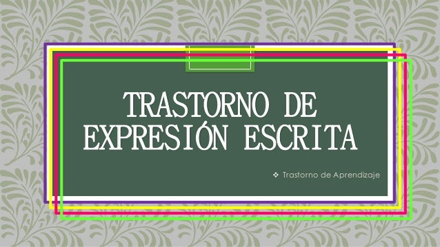 TRASTORNO DE EXPRESIÓN ESCRITA  Trastorno de Aprendizaje