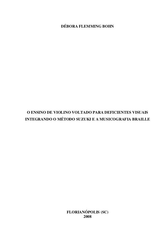 DÉBORA FLEMMING BOHN O ENSINO DE VIOLINO VOLTADO PARA DEFICIENTES VISUAIS INTEGRANDO O MÉTODO SUZUKI E A MUSICOGRAFIA BRAI...