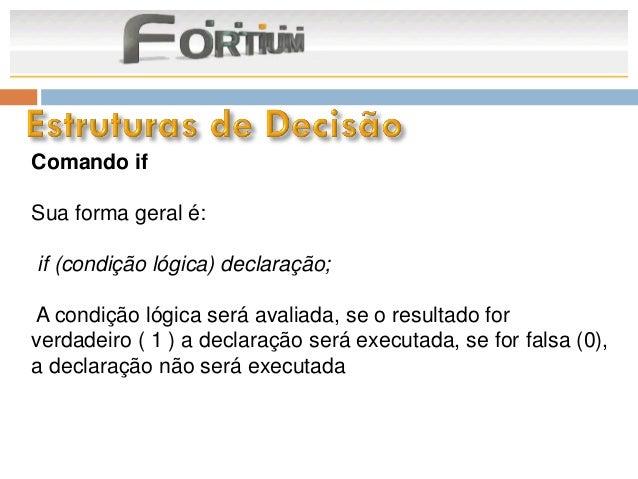 Comando ifSua forma geral é:if (condição lógica) declaração;A condição lógica será avaliada, se o resultado forverdadeiro ...