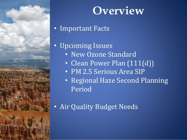 • Important Facts • Upcoming Issues • New Ozone Standard • Clean Power Plan (111(d)) • PM 2.5 Serious Area SIP • Regional ...