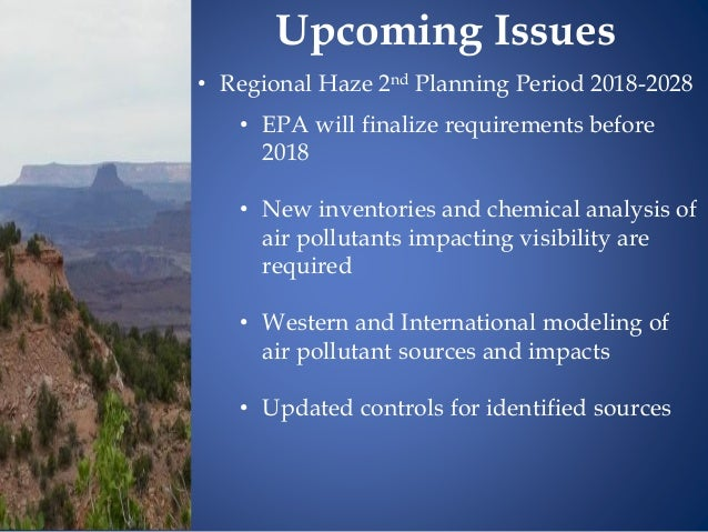 • Regional Haze 2nd Planning Period 2018-2028 • EPA will finalize requirements before 2018 • New inventories and chemical ...