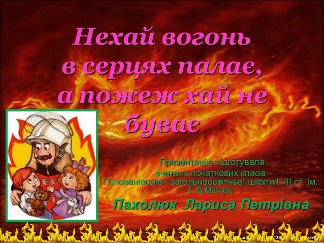 Нехай вогонь в серцях палає, а пожеж хай не буває Презентацію підготувала вчитель початкових класів Голованівської загальн...