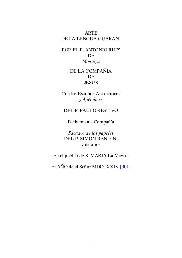 1 ARTE DE LA LENGUA GUARANI POR EL P. ANTONIO RUIZ DE Montoya DE LA COMPAÑIA DE JESUS Con los Escolios Anotaciones y Apénd...
