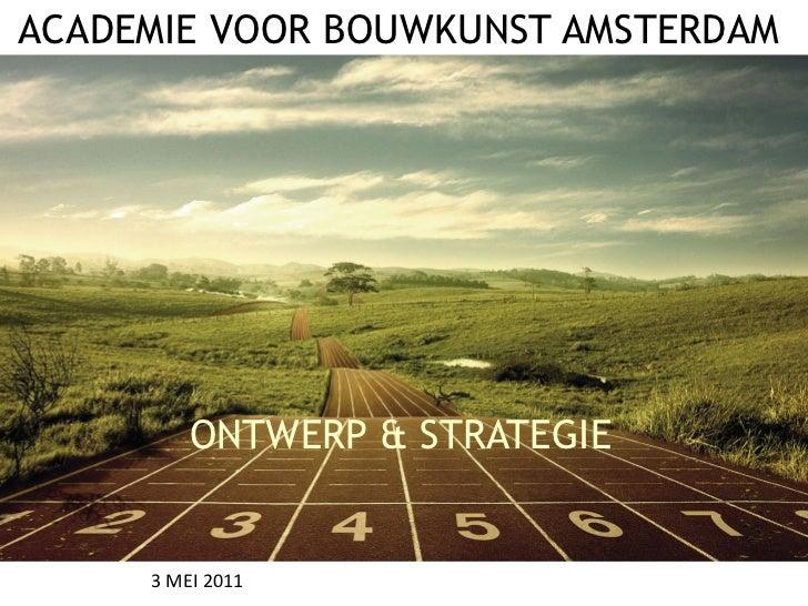 ACADEMIE VOOR BOUWKUNST AMSTERDAM         ONTWERP & STRATEGIE     3 MEI 2011