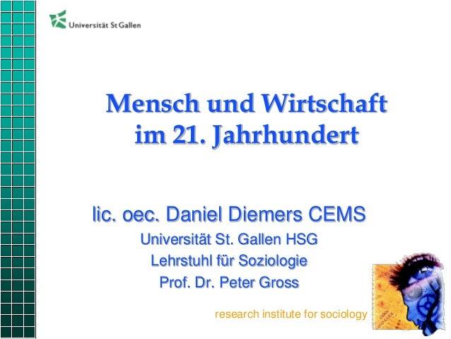 Mensch und Wirtschaft im 21. Jahrhundert lic. oec. Daniel Diemers CEMS Universität St. Gallen HSG Lehrstuhl für Soziologie...