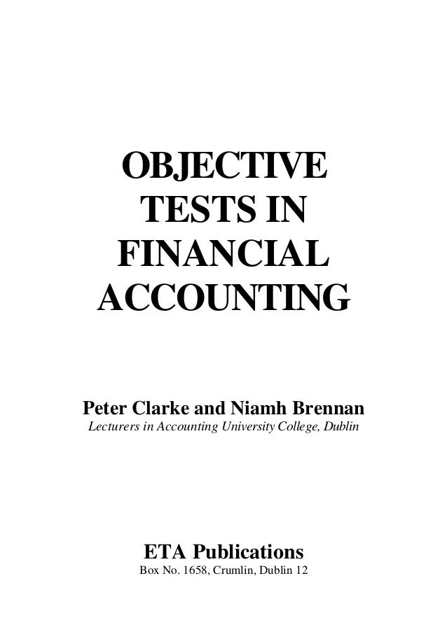 OBJECTIVE TESTS IN FINANCIAL ACCOUNTING Peter Clarke and Niamh Brennan Lecturers in Accounting University College, Dublin ...