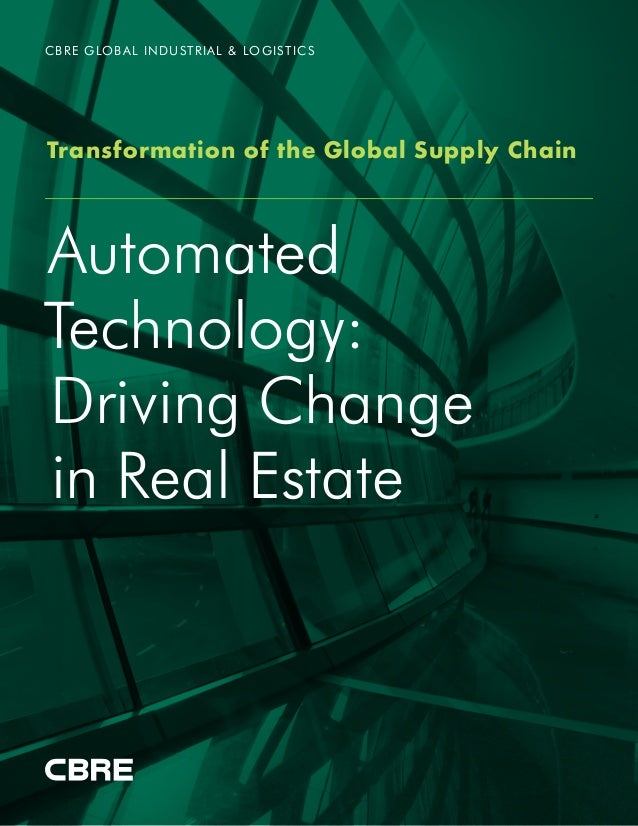 Automated Technology: Driving Change in Real Estate CBRE GLOBAL INDUSTRIAL & LOGISTICS Transformation of the Global Supply...