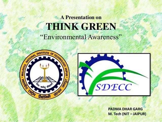 "A Presentation on THINK GREEN ""Environmental Awareness"" PADMA DHAR GARG M. Tech (NIT – JAIPUR)"