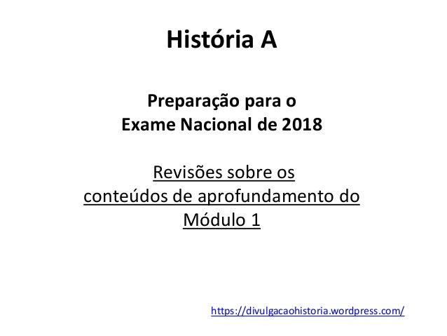 História A Preparação para o Exame Nacional de 2018 Revisões sobre os conteúdos de aprofundamento do Módulo 1 https://divu...