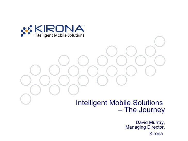 Intelligent Mobile Solutions  – The Journey David Murray, Managing Director, Kirona