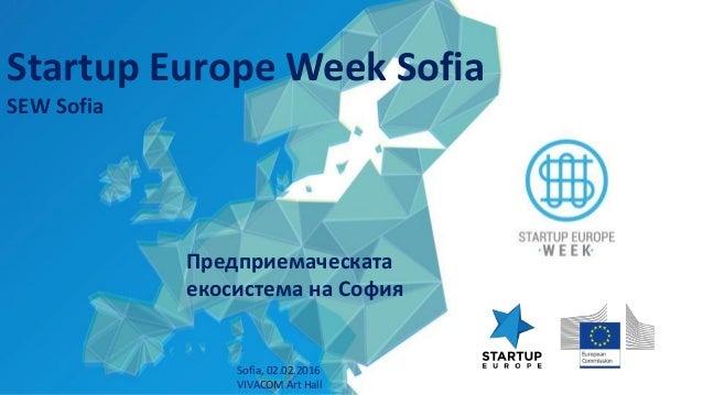 Предприемаческата екосистема на София Sofia, 02.02.2016 VIVACOM Art Hall Startup Europe Week Sofia SEW Sofia