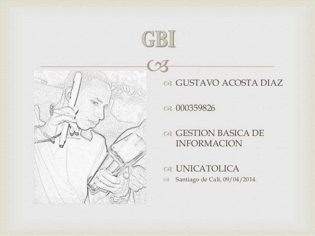   GUSTAVO ACOSTA DIAZ  000359826  GESTION BASICA DE INFORMACION  UNICATOLICA  Santiago de Cali, 09/04/2014.