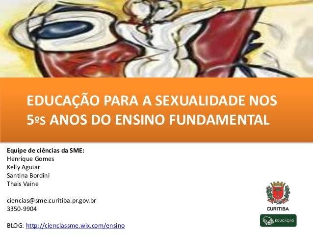 EDUCAÇÃO PARA A SEXUALIDADE NOS 5ºS ANOS DO ENSINO FUNDAMENTAL Equipe de ciências da SME: Henrique Gomes Kelly Aguiar Sant...