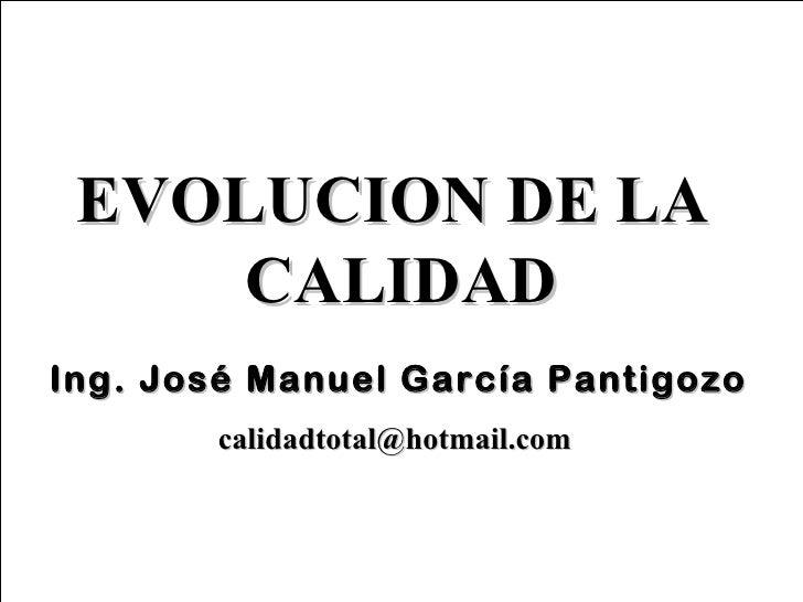 EVOLUCION DE LA     CALIDADIng. José Manuel García Pantigozo       calidadtotal@hotmail.com