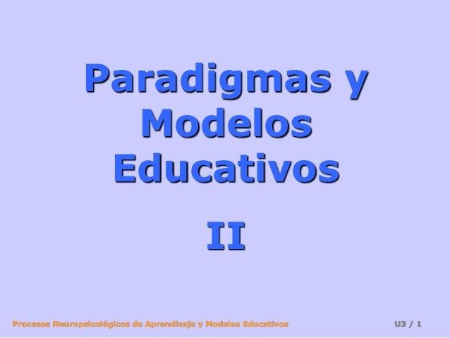 Procesos Neuropsicológicos de Aprendizaje y Modelos Educativos U3 / 1 Paradigmas y Modelos Educativos II