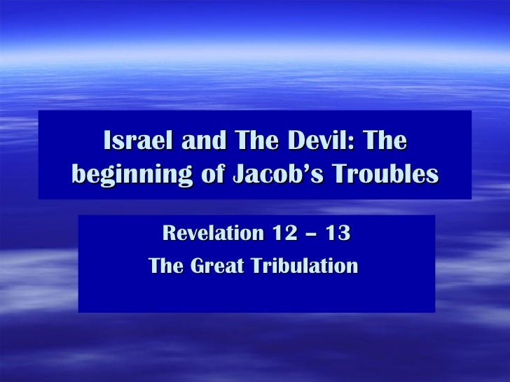 Israel and The Devil: The beginning of Jacob's Troubles Revelation 12 – 13 The Great Tribulation