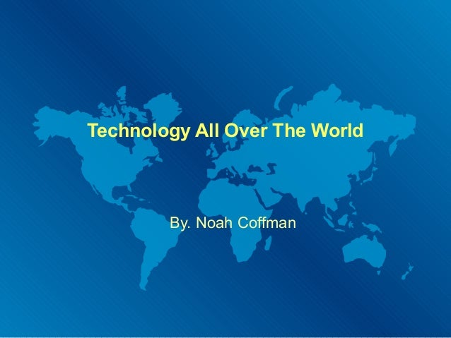 Technology All Over The World  By. Noah Coffman