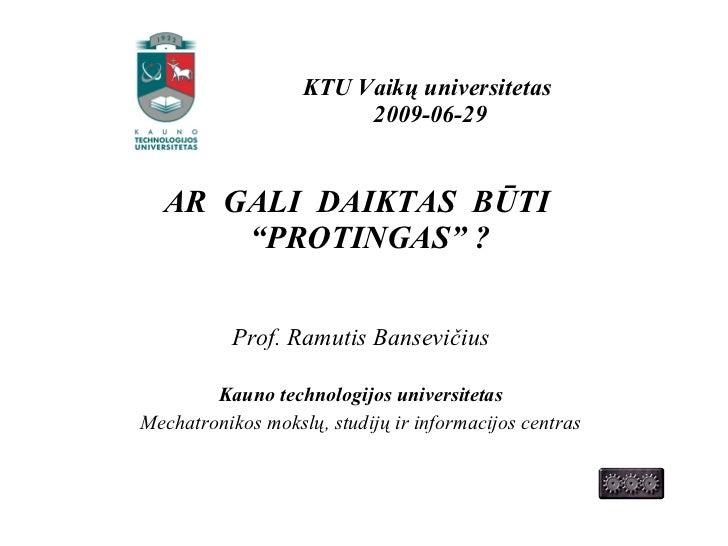 "KTU Vaik ų universitetas  2009-0 6 -2 9 <ul><li>AR  GALI  DAIKTAS  BŪTI  ""PROTINGAS"" ?   </li></ul><ul><li>Prof. Ramutis B..."